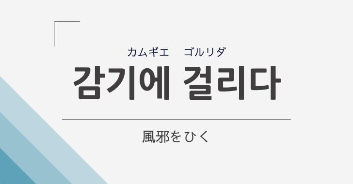 「風邪をひく」は韓国語で「감기에-걸리다(カムギエ-コルリダ)」