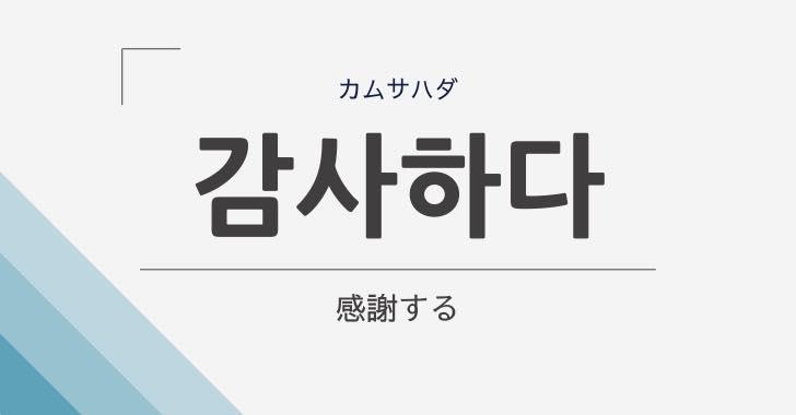 韓国語で「感謝する」は「감사하다(カムサハダ)」