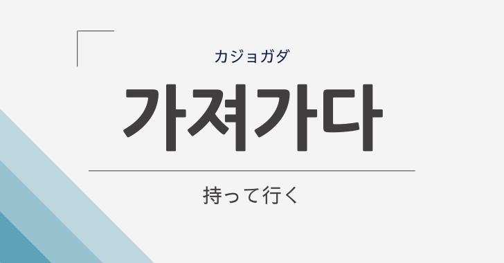 韓国語で「持って行く」は가져가다(カジョガダ)