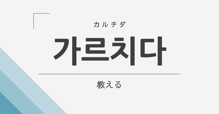 韓国語で「教える」は「가르치다-(カルチダ)」