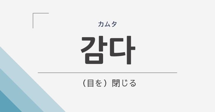 韓国語で「目を閉じる」は「감다(カムタ)」