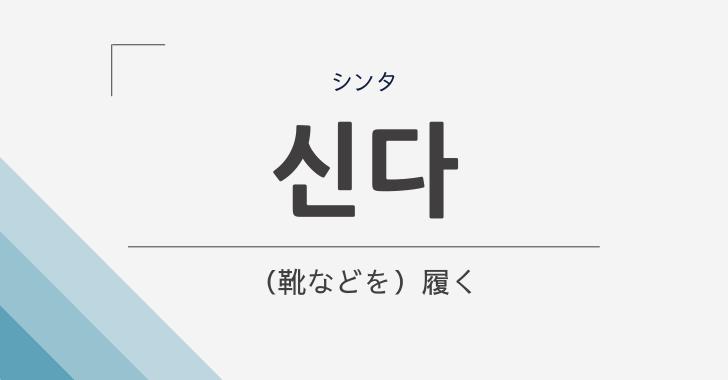 韓国語_シンタ(履く)