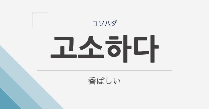 韓国語の고소하다(香ばしい)