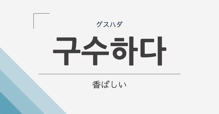 韓国語の구수하다(香ばしい)