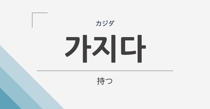韓国語で「持つ」は「가지다(カジダ)」