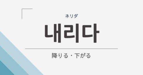 韓国語で「降りる・下りる」は「내리다」