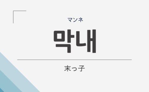 韓国語で末っ子は、막내(マンネ)