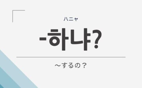 韓国語の語尾「하냐(ハニャ)」