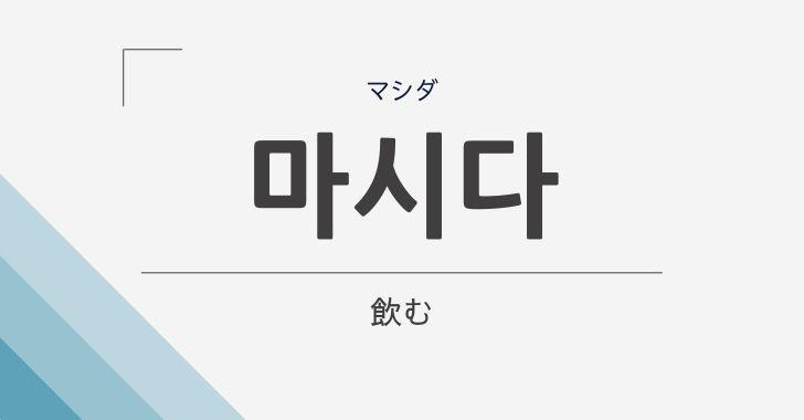 韓国語で「飲む」は「마시다」
