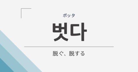 「脱ぐ、脱する」の韓国語は「벗다」